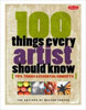 100 Things Every Artist Should Know: Tips, tricks & essential concepts